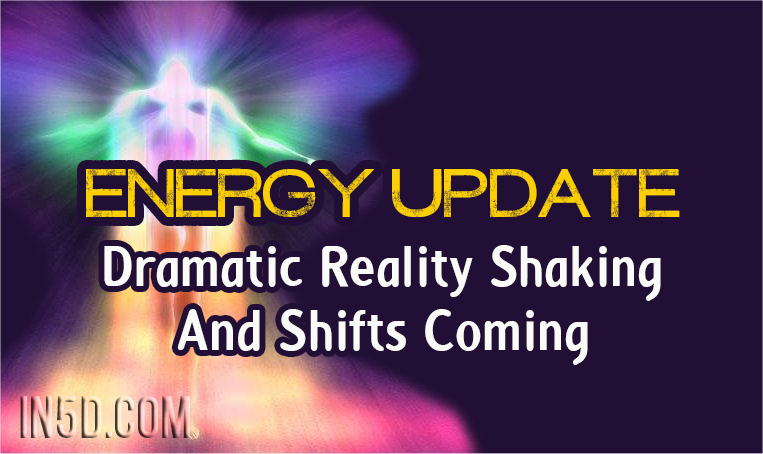 Energy Update - Dramatic Reality Shaking And Shifts Coming