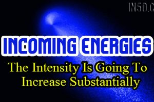 Incoming Energies – The Intensity Is Going To Increase Substantially