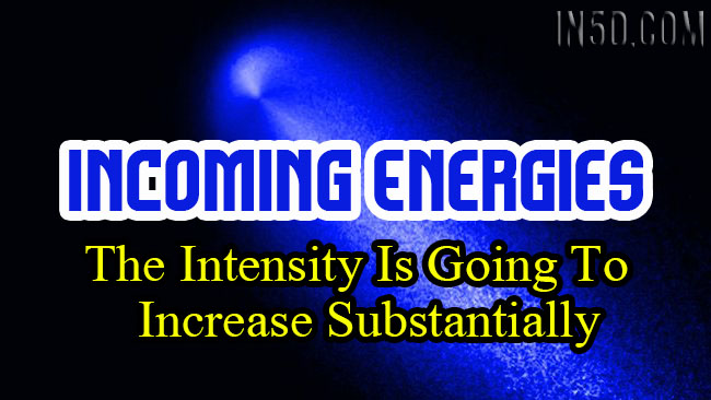 Incoming Energies - The Intensity Is Going To Increase Substantially