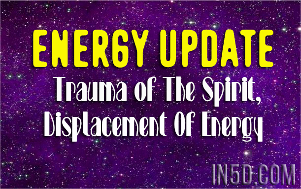 Energy Update ~ Trauma of The Spirit, Displacement Of Energy