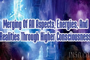 Merging Of All Aspects, Energies, And Realities Through Higher Consciousness