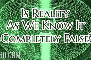 Is Reality As We Know It Completely False?
