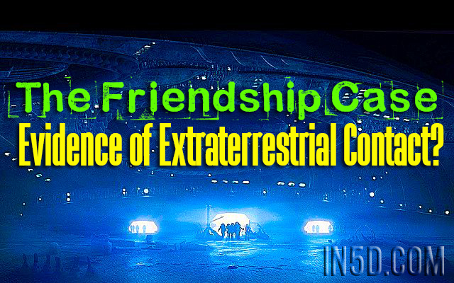The Friendship Case - Evidence of Extraterrestrial Contact?