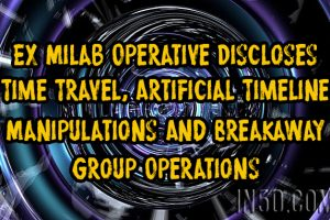 Ex Milab Operative Discloses Time Travel, Artificial Timeline Manipulations, And Breakaway Group Operations
