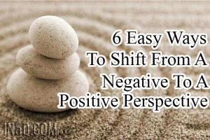 6 Easy Ways To Shift From A Negative To A Positive Perspective