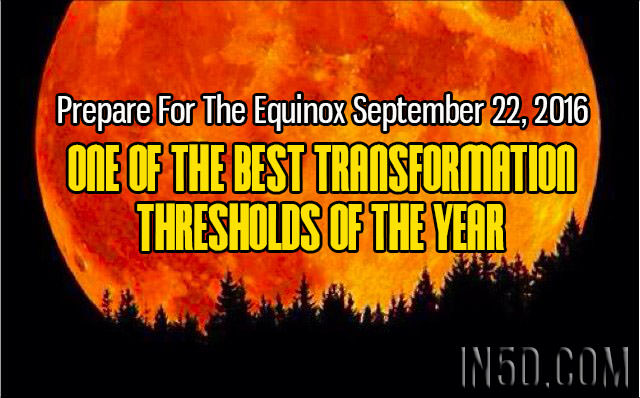 Prepare For The Equinox September 22, 2016 - One Of The Best Transformation Thresholds Of The Year