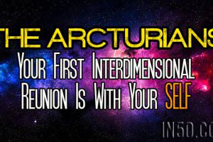 The Arcturians – Your First Interdimensional Reunion Is With Your SELF