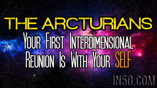 The Arcturians - Your First Interdimensional Reunion Is With Your SELF