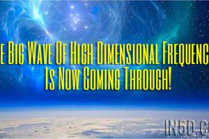 The Big Wave Of High Dimensional Frequencies Is Now Coming Through!