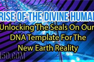 Rise Of The Divine Human – Unlocking The Seals On Our DNA Template For The New Earth Reality