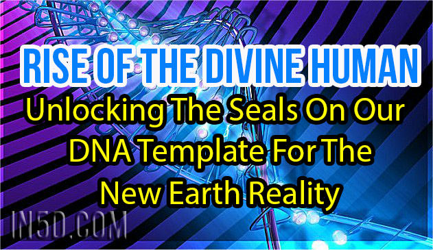Rise Of The Divine Human - Unlocking The Seals On Our DNA Template For The New Earth Reality