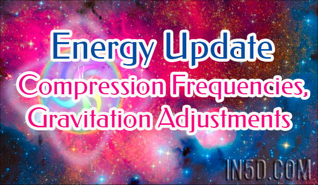 Energy Update - Compression Frequencies, Gravitation Adjustments