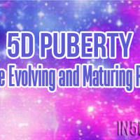 5D Puberty – You Are Evolving and Maturing Rapidly