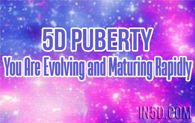 5D Puberty - You Are Evolving and Maturing Rapidly