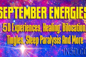 September Energies – 5D Experiences, Healing, Bilocation, Tingles, Sleep Paralysis And More