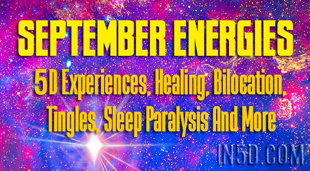 September Energies - 5D Experiences, Healing, Bilocation, Tingles, Sleep Paralysis And More