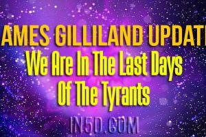 James Gilliland Update – We Are In The Last Days of The Tyrants