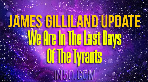 James Gilliland Update - We Are In The Last Days of The Tyrants