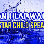 I Can Heal Water – A Star Child Speaks, Calls For Humanity To Wake Up