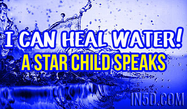 I Can Heal Water - A Star Child Speaks, Calls For Humanity To Wake Up