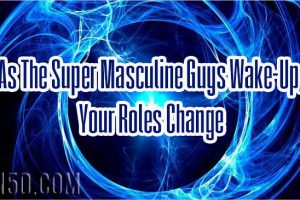 As The Super Masculine Guys Wake-Up, Your Roles Change