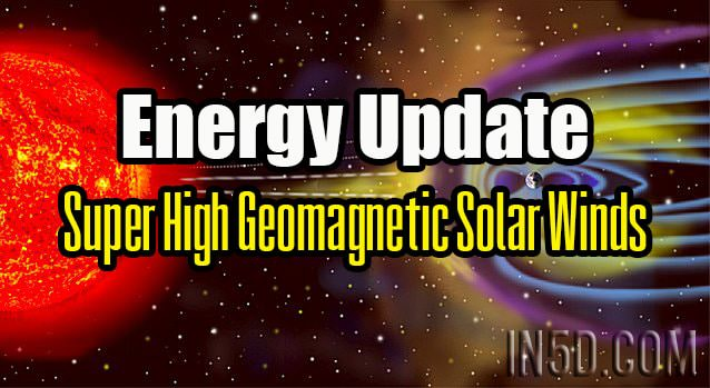 Energy Update - Super High Geomagnetic Solar Winds
