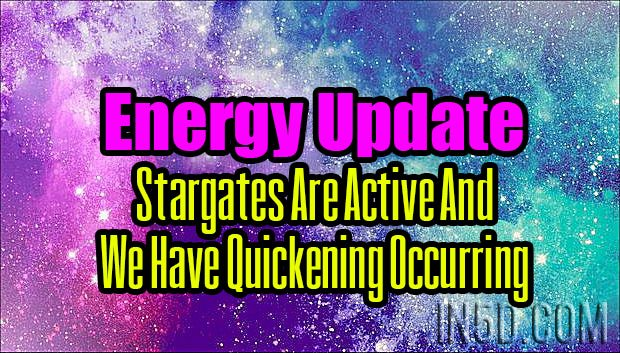 Energy Update - Stargates Are Active And We Have Quickening Occurring