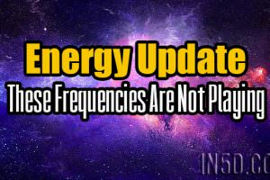 Energy Update – These Frequencies Are Not Playing