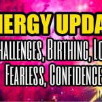 Energy Update – Challenges, Birthing, Love, Fearless, Confidence