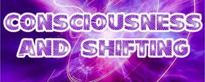 Consciousness And Shifting