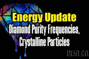 Energy Update – Diamond Purity Frequencies, Crystalline Particles