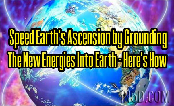 Speed Earth's Ascension by Grounding The New Energies Into Earth - Here's How