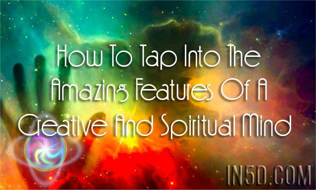 How To Tap Into The Amazing Features Of A Creative And Spiritual Mind