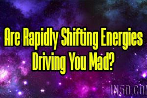 Are Rapidly Shifting Energies Driving You Mad?