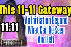 This 11-11 Gateway – An Initiation Beyond What Can Be Seen And Felt