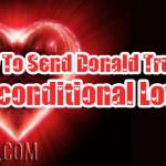 Why To Send Donald Trump Unconditional Love