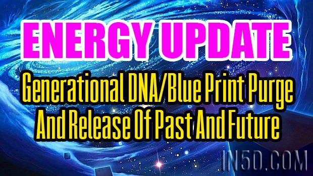 Energy Update - Generational DNA/Blue Print Purge And Release Of Past And Future