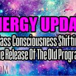 Energy Update – Mass Consciousness Shifting, The Release Of The Old Program