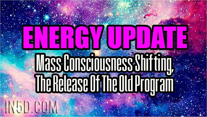 Energy Update - Mass Consciousness Shifting, The Release Of The Old Program