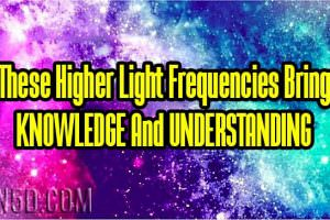 These Higher Light Frequencies Bring KNOWLEDGE And UNDERSTANDING