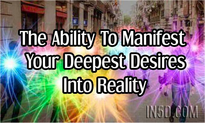 The Ability To Manifest Your Deepest Desires Into Reality