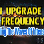 An Upgrade In Frequency – Riding The Waves Of Intensity