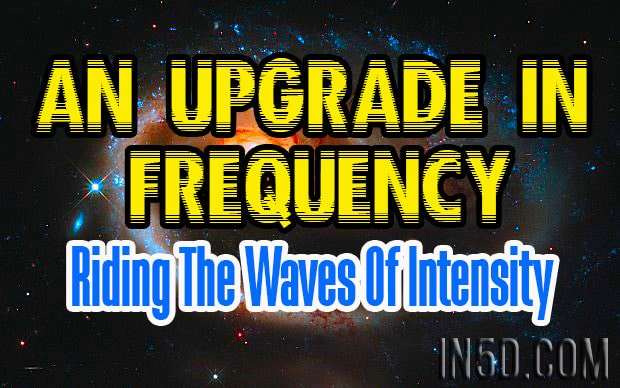 An Upgrade In Frequency - Riding The Waves Of Intensity