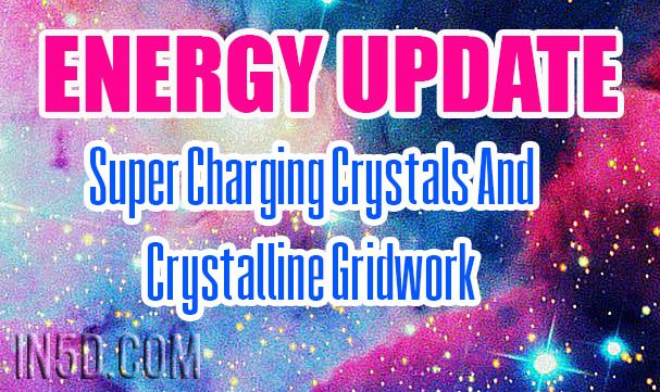 Energy Update - Super Charging Crystals And Crystalline Gridwork