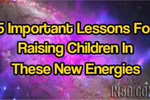 5 Important Lessons For Raising Children In These New Energies