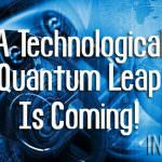 A Technological Quantum Leap Is Coming!