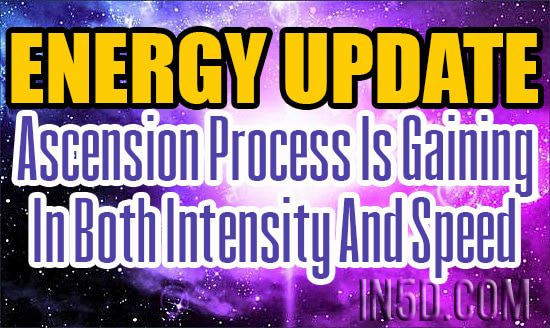 Energy Update - Ascension Process Is Gaining In Both Intensity And Speed