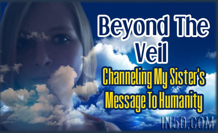 Beyond The Veil: Channeling My Sister's Message To Humanity