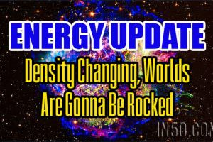 Energy Update – Density Changing, Worlds Are Gonna Be Rocked