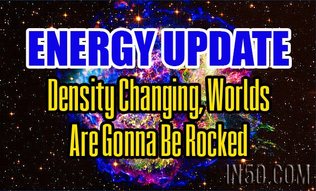 Energy Update - Density Changing, Worlds Are Gonna Be Rocked